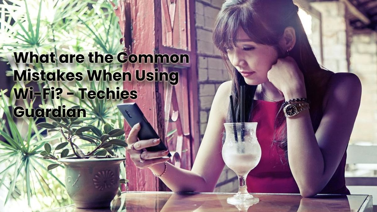 What are the Common Mistakes When Using Wi-Fi?