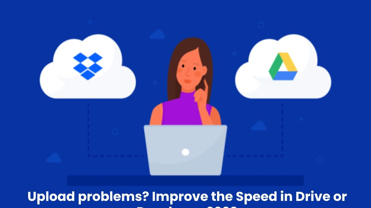 Upload problems? Improve the Speed in Drive or Dropbox