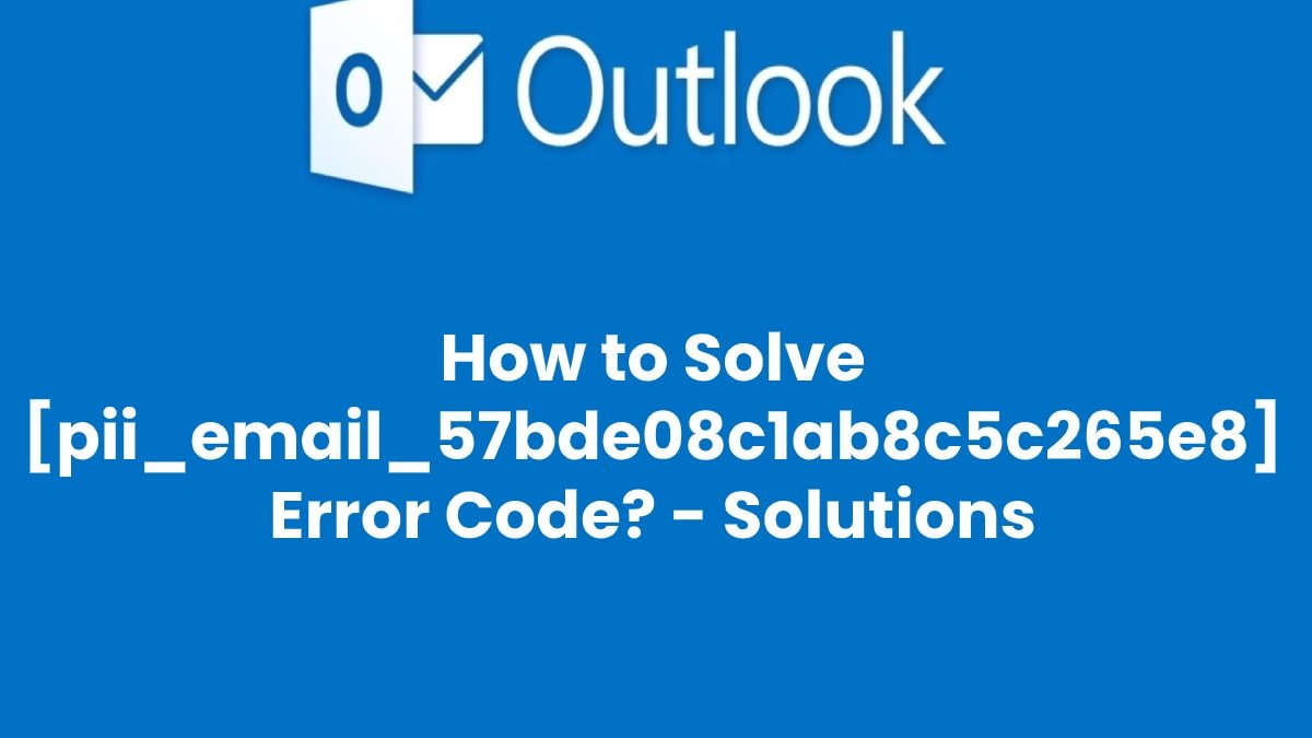 How to Solve [pii_email_57bde08c1ab8c5c265e8] Error Code? – Fixed
