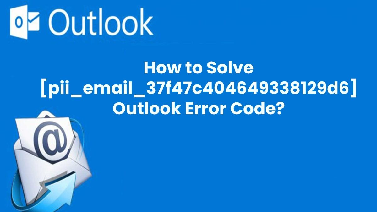 How to Solve [pii_email_37f47c404649338129d6] Microsoft Outlook Error Code?