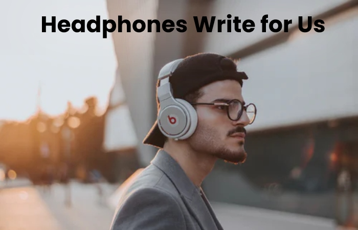 Headphones Write for Us
